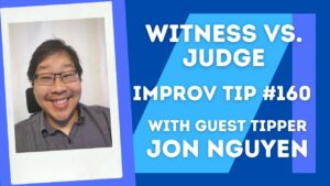 Improv Tip #160 Be A Witness Not A Judge (w/Jonathan Nguyen) (2021)